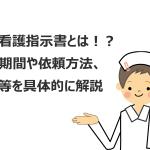 訪問看護指示書とは!?指示期間や依頼方法、種類等を具体的に解説